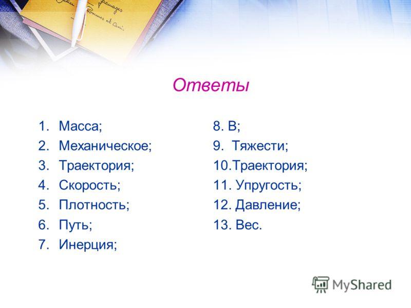 Ответы 1.Масса; 2.Механическое; 3.Траектория; 4.Скорость; 5.Плотность; 6.Путь; 7.Инерция; 8. В; 9. Тяжести; 10.Траектория; 11. Упругость; 12. Давление; 13. Вес.
