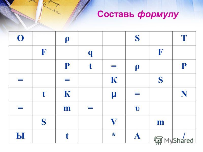 ОρSТ FqF Рt=ρР ==КS tК µ =N =m=υ SVm Ыt*А/ Составь формулу