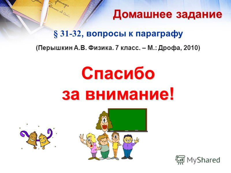 § 31-32, вопросы к параграфу (Перышкин А.В. Физика. 7 класс. – М.: Дрофа, 2010) Спасибо за внимание! Домашнее задание