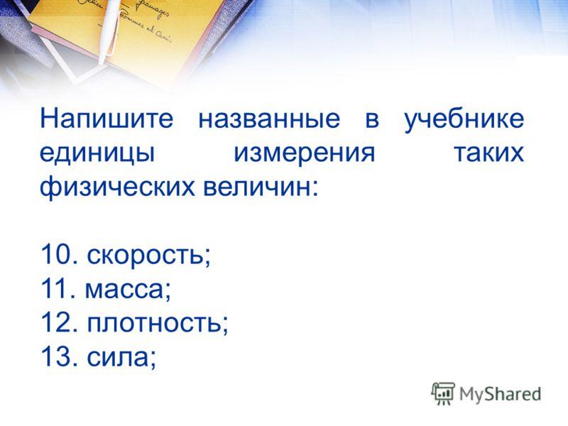 Напишите названные в учебнике единицы измерения таких физических величин: 10. скорость; 11. масса; 12. плотность; 13. сила;
