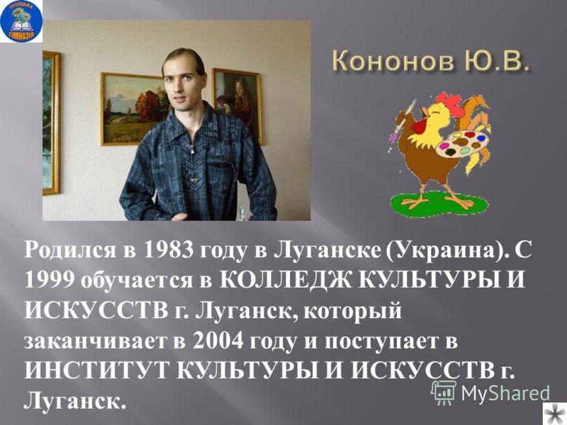 Родился в 1983 году в Луганске (Украина). С 1999 обучается в КОЛЛЕДЖ КУЛЬТУРЫ И ИСКУССТВ г. Луганск, который заканчивает в 2004 году и поступает в ИНСТИТУТ КУЛЬТУРЫ И ИСКУССТВ г. Луганск.