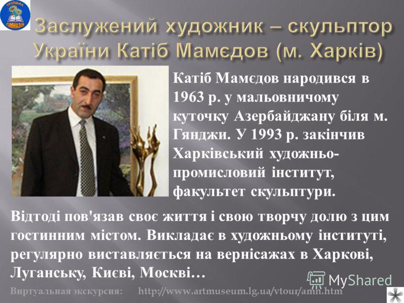 Відтоді пов'язав своє життя і свою творчу долю з цим гостинним містом. Викладає в художньому інституті, регулярно виставляється на вернісажах в Харкові, Луганську, Києві, Москві… Катіб Мамєдов народився в 1963 р. у мальовничому куточку Азербайджану б
