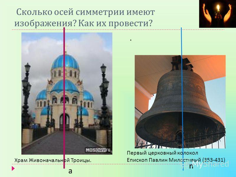 Сколько осей симметрии имеют изображения ? Как их провести ?. а n Храм Живоначальной Троицы. Первый церковный колокол Епископ Павлин Милостивый (353-431)