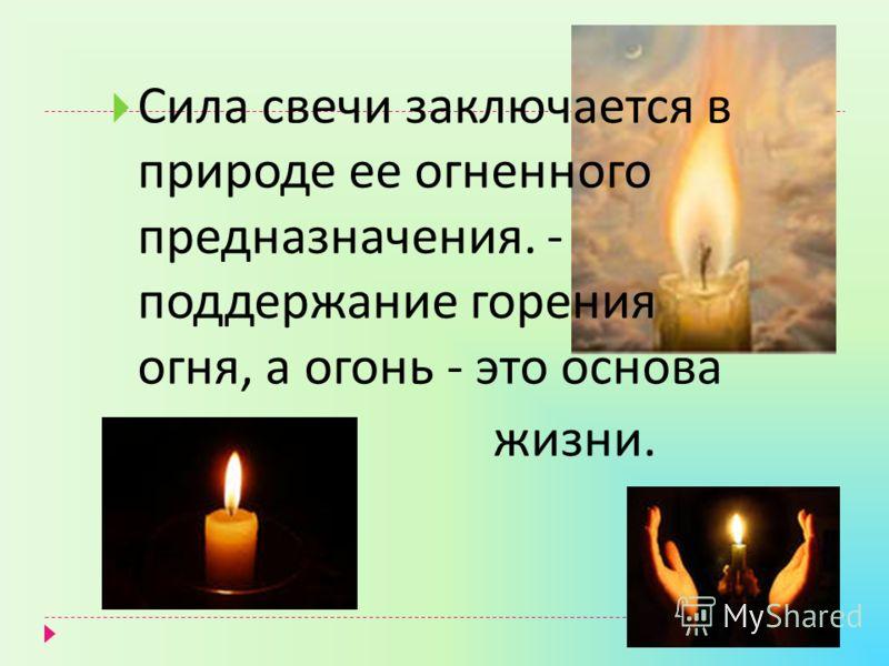 Сила свечи заключается в природе ее огненного предназначения. - поддержание горения огня, а огонь - это основа жизни.