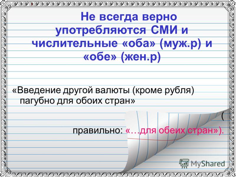 Не всегда верно употребляются СМИ и числительные «оба» (муж.р) и «обе» (жен.р) «Введение другой валюты (кроме рубля) пагубно для обоих стран» ( правильно: «…для обеих стран»).