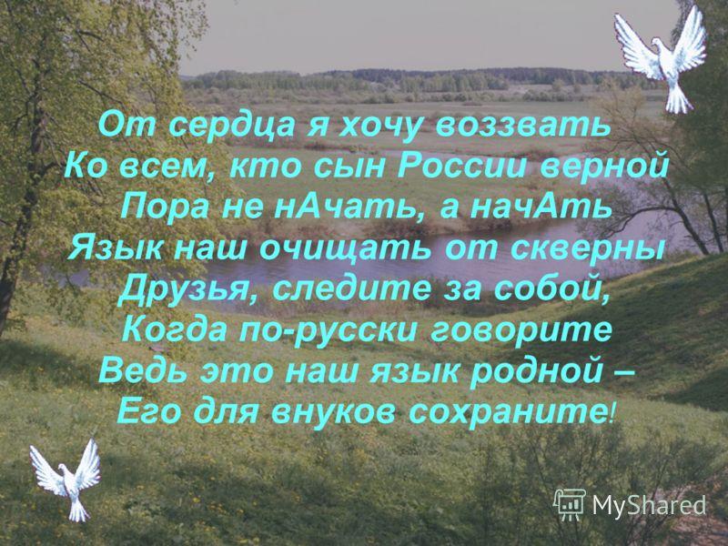 От сердца я хочу воззвать Ко всем, кто сын России верной Пора не нАчать, а начАть Язык наш очищать от скверны Друзья, следите за собой, Когда по-русски говорите Ведь это наш язык родной – Его для внуков сохраните !