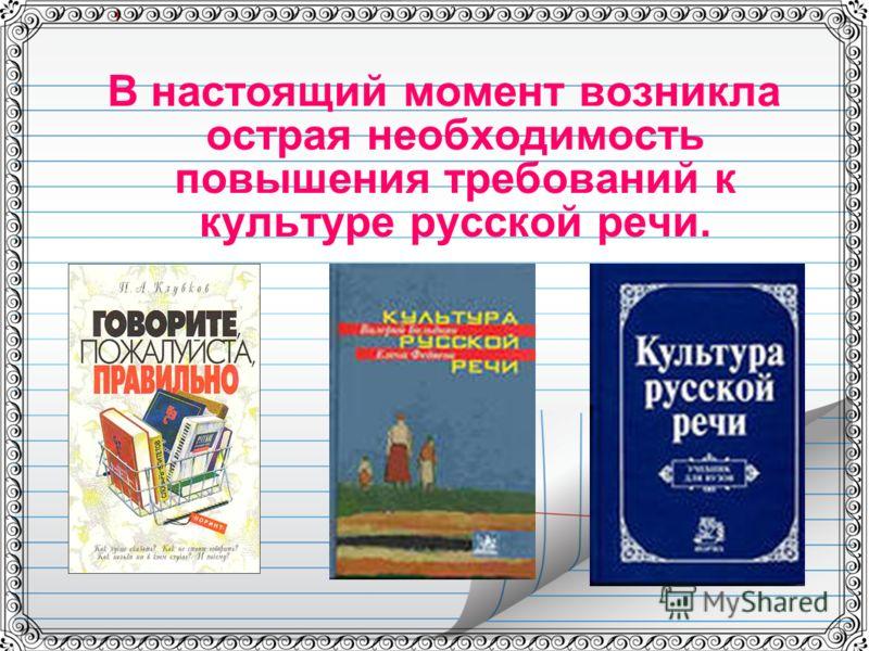 В настоящий момент возникла острая необходимость повышения требований к культуре русской речи.