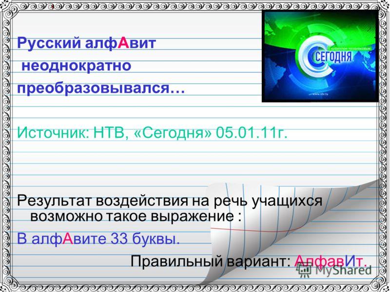 Русский алфАвит неоднократно преобразовывался… Источник: НТВ, «Сегодня» 05.01.11г. Результат воздействия на речь учащихся возможно такое выражение : В алфАвите 33 буквы. Правильный вариант: АлфавИт.