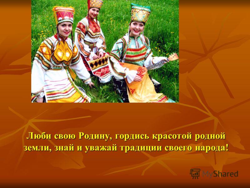 Люби свою Родину, гордись красотой родной земли, знай и уважай традиции своего народа!