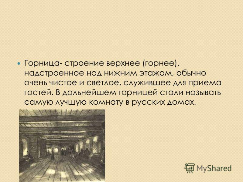 Горница- строение верхнее (горнее), надстроенное над нижним этажом, обычно очень чистое и светлое, служившее для приема гостей. В дальнейшем горницей стали называть самую лучшую комнату в русских домах.