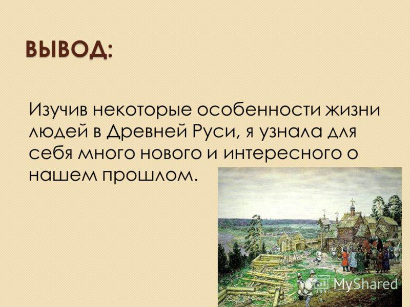 ВЫВОД: Изучив некоторые особенности жизни людей в Древней Руси, я узнала для себя много нового и интересного о нашем прошлом.
