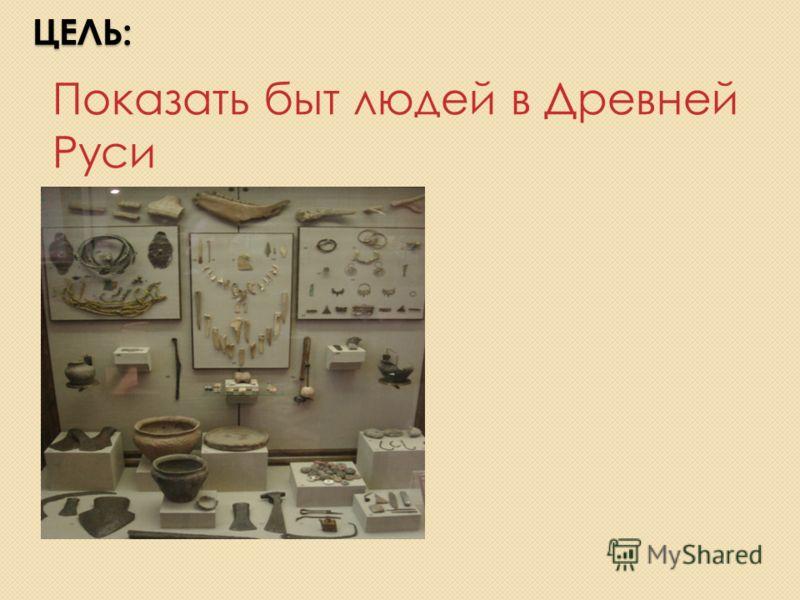 ЦЕЛЬ: Показать быт людей в Древней Руси