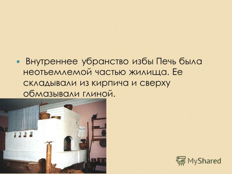 Внутреннее убранство избы Печь была неотъемлемой частью жилища. Ее складывали из кирпича и сверху обмазывали глиной.