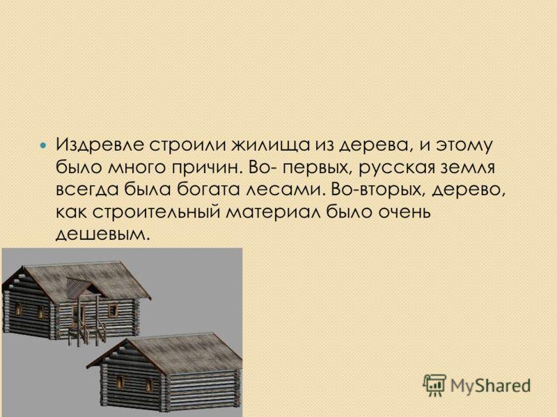 Издревле строили жилища из дерева, и этому было много причин. Во- первых, русская земля всегда была богата лесами. Во-вторых, дерево, как строительный материал было очень дешевым.