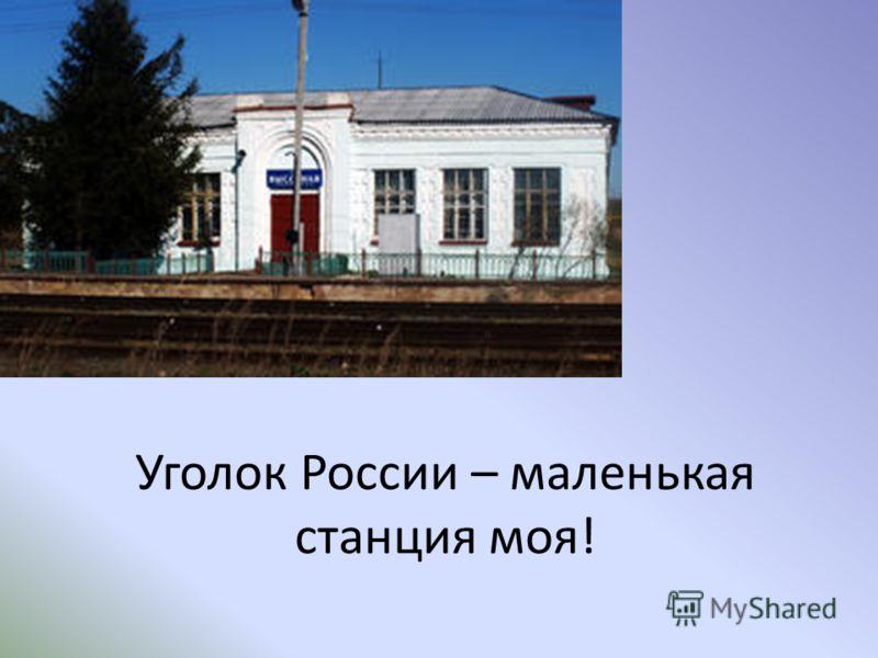 Уголок России – маленькая станция моя!