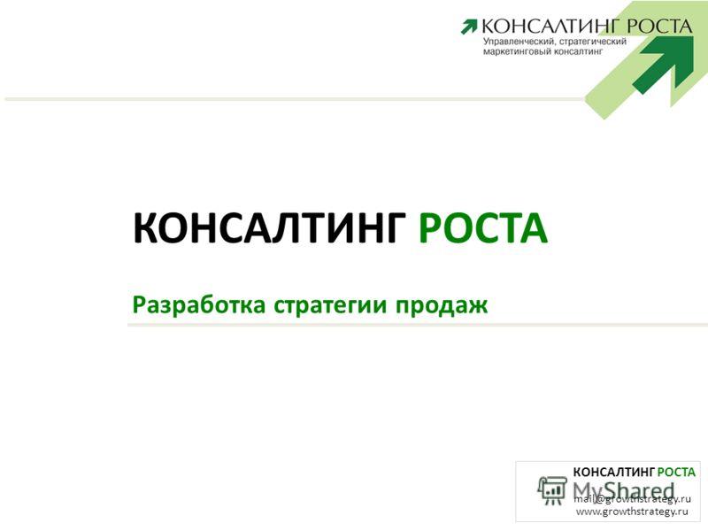 КОНСАЛТИНГ РОСТА mail@growthstrategy.ru www.growthstrategy.ru КОНСАЛТИНГ РОСТА Разработка стратегии продаж