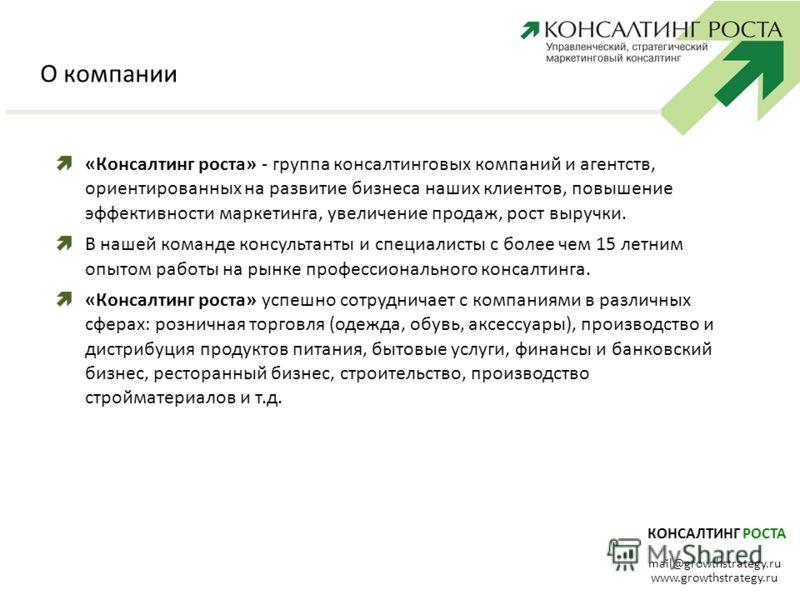КОНСАЛТИНГ РОСТА mail@growthstrategy.ru www.growthstrategy.ru О компании «Консалтинг роста» - группа консалтинговых компаний и агентств, ориентированных на развитие бизнеса наших клиентов, повышение эффективности маркетинга, увеличение продаж, рост в