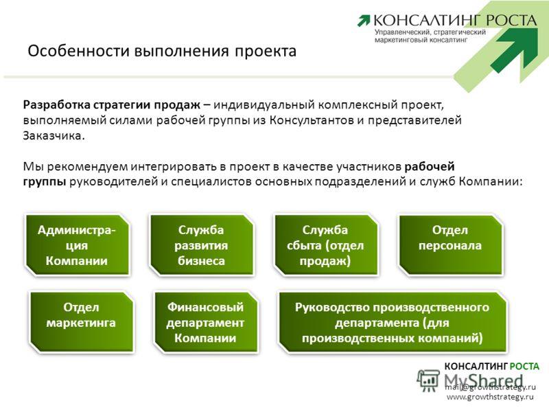КОНСАЛТИНГ РОСТА mail@growthstrategy.ru www.growthstrategy.ru Особенности выполнения проекта Разработка стратегии продаж – индивидуальный комплексный проект, выполняемый силами рабочей группы из Консультантов и представителей Заказчика. Мы рекомендуе