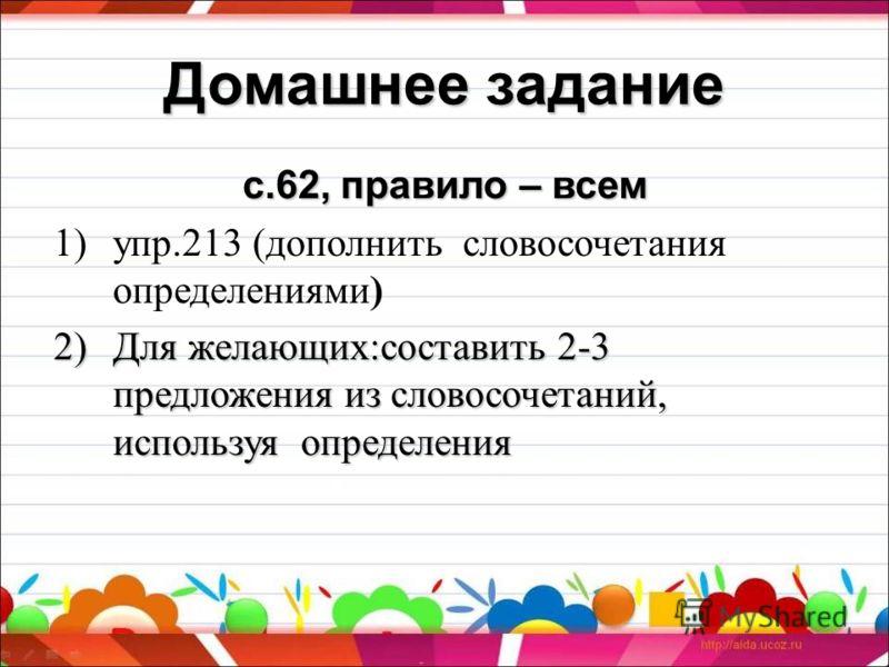 Домашнее задание с.62, правило – всем 1)упр.213 (дополнить словосочетания определениями) 2)Для желающих:составить 2-3 предложения из словосочетаний, используя определения