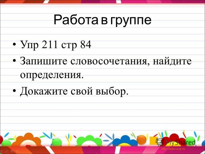Работа в группе Упр 211 стр 84 Запишите словосочетания, найдите определения. Докажите свой выбор.