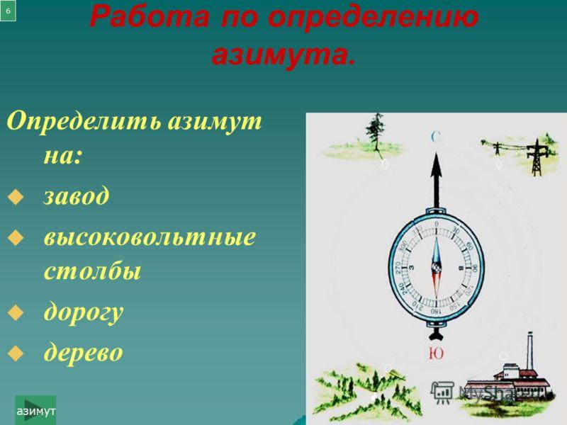 Работа по определению азимута. Определить азимут на: завод высоковольтные столбы дорогу дерево азимут 6