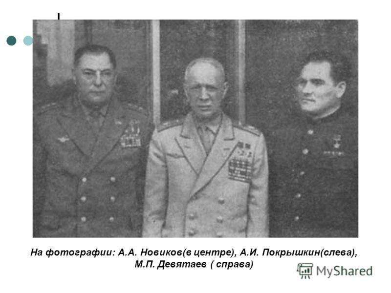 На фотографии: А.А. Новиков(в центре), А.И. Покрышкин(слева), М.П. Девятаев ( справа)