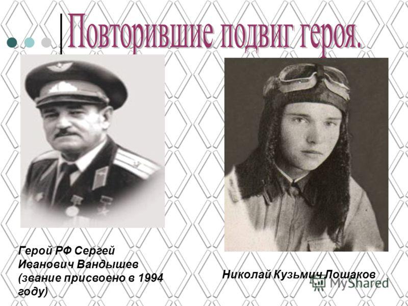 Герой РФ Сергей Иванович Вандышев (звание присвоено в 1994 году) Николай Кузьмич Лошаков