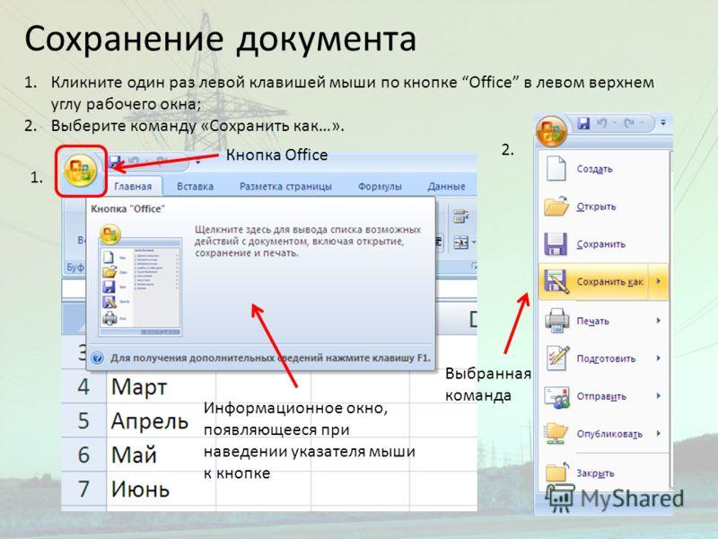 Сохранение документа 1.Кликните один раз левой клавишей мыши по кнопке Office в левом верхнем углу рабочего окна; 2.Выберите команду «Сохранить как…». 1. 2. Кнопка Office Информационное окно, появляющееся при наведении указателя мыши к кнопке Выбранн