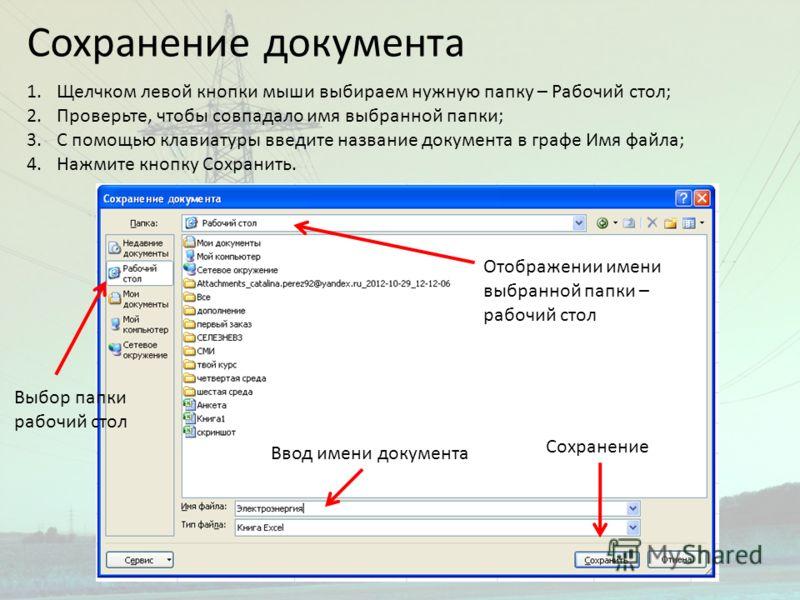 Сохранение документа 1.Щелчком левой кнопки мыши выбираем нужную папку – Рабочий стол; 2.Проверьте, чтобы совпадало имя выбранной папки; 3.С помощью клавиатуры введите название документа в графе Имя файла; 4.Нажмите кнопку Сохранить. Выбор папки рабо