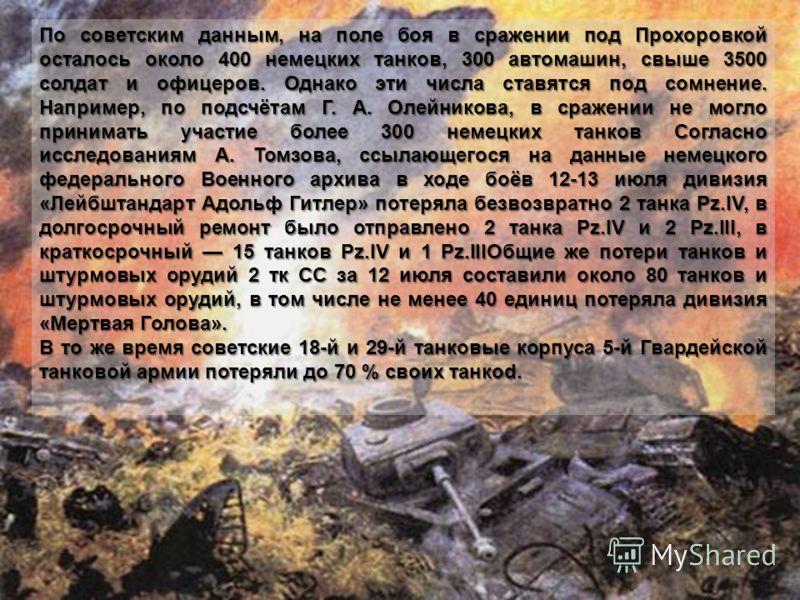 По советским данным, на поле боя в сражении под Прохоровкой осталось около 400 немецких танков, 300 автомашин, свыше 3500 солдат и офицеров. Однако эти числа ставятся под сомнение. Например, по подсчётам Г. А. Олейникова, в сражении не могло принимат