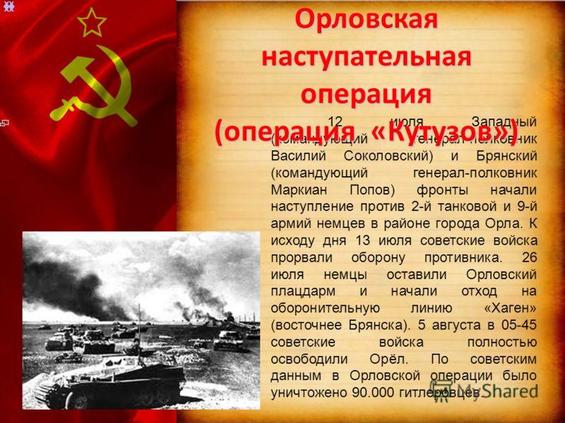 12 июля Западный (командующий генерал-полковник Василий Соколовский) и Брянский (командующий генерал-полковник Маркиан Попов) фронты начали наступление против 2-й танковой и 9-й армий немцев в районе города Орла. К исходу дня 13 июля советские войска