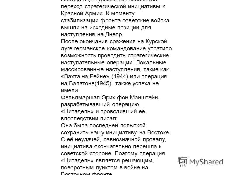 Победа под Курском ознаменовала переход стратегической инициативы к Красной Армии. К моменту стабилизации фронта советские войска вышли на исходные позиции для наступления на Днепр. После окончания сражения на Курской дуге германское командование утр