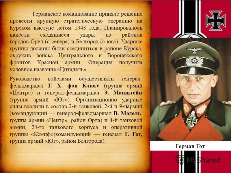 Германское командование приняло решение провести крупную стратегическую операцию на Курском выступе летом 1943 года. Планировалось нанести сходящиеся удары из районов городов Орёл (с севера) и Белгород (с юга). Ударные группы должны были соединиться