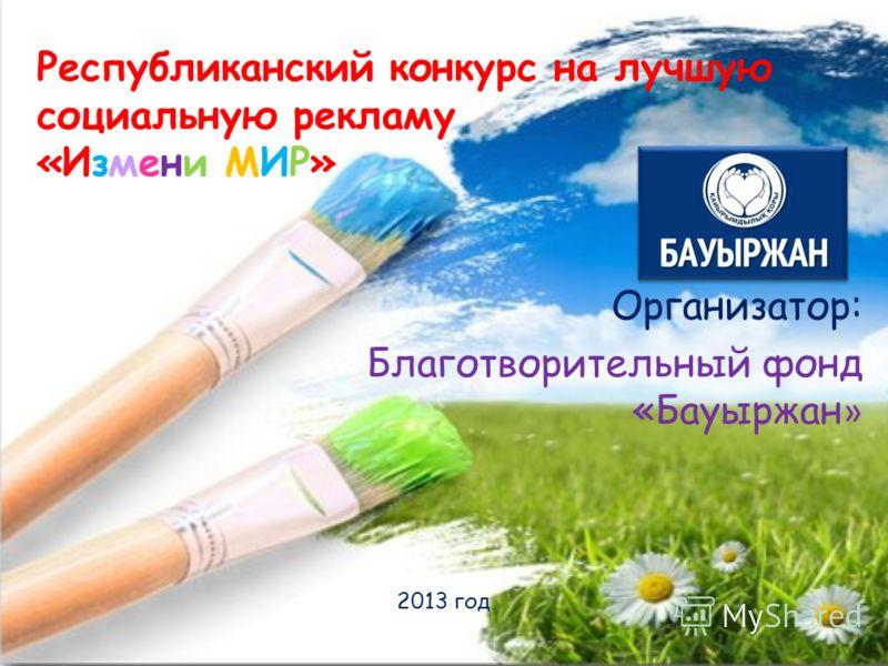 Республиканский конкурс на лучшую социальную рекламу «Измени МИР» Организатор: Благотворительный фонд «Бауыржан » 2013 год