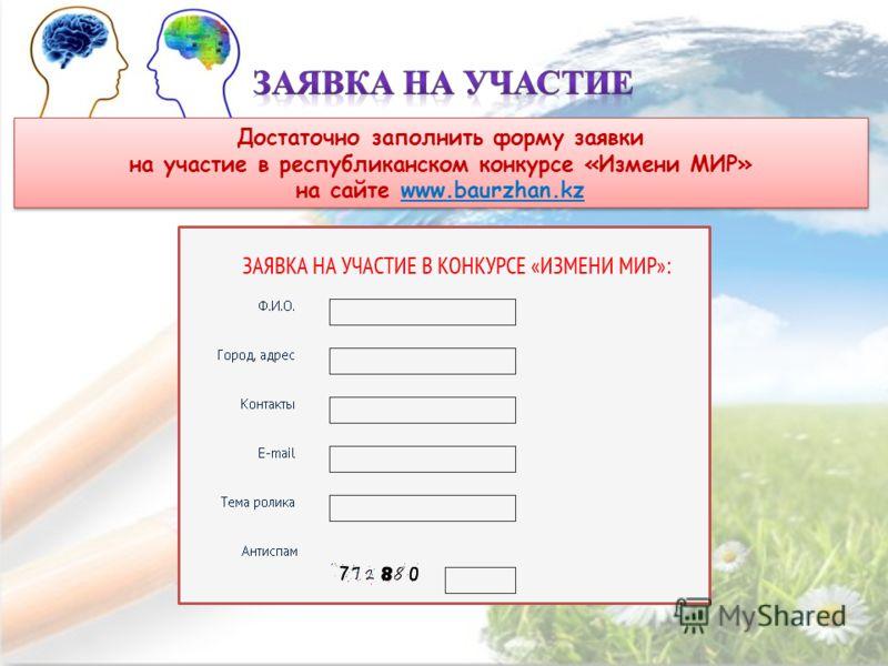 Достаточно заполнить форму заявки на участие в республиканском конкурсе «Измени МИР» на сайте www.baurzhan.kz Достаточно заполнить форму заявки на участие в республиканском конкурсе «Измени МИР» на сайте www.baurzhan.kz