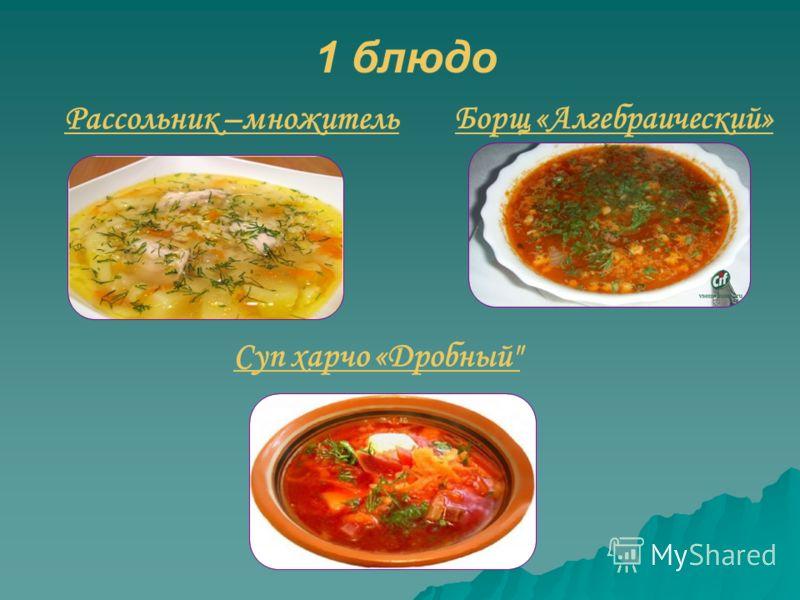 1 блюдо Рассольник –множитель Борщ «Алгебраический» Суп харчо «Дробный
