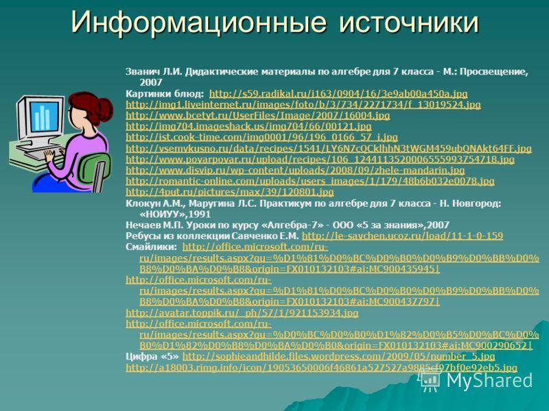 Информационные источники Званич Л.И. Дидактические материалы по алгебре для 7 класса - М.: Просвещение, 2007 Картинки блюд: http://s59.radikal.ru/i163/0904/16/3e9ab00a450a.jpghttp://s59.radikal.ru/i163/0904/16/3e9ab00a450a.jpg http://img1.liveinterne