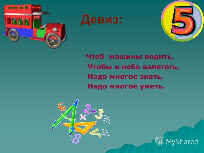 Девиз: Чтоб машины водить, Чтобы в небо взлететь, Надо многое знать, Надо многое уметь.