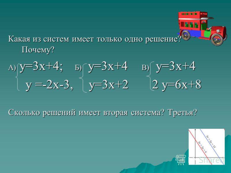 Какая из систем имеет только одно решение? Почему? А) у=3х+4; Б) у=3х+4 В) у=3х+4 у =-2х-3, у=3х+2 2 у=6х+8 у =-2х-3, у=3х+2 2 у=6х+8 Сколько решений имеет вторая система? Третья?