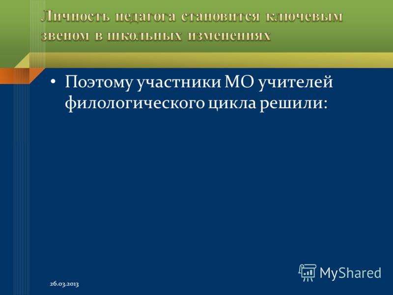 Поэтому участники МО учителей филологического цикла решили: 26.03.2013