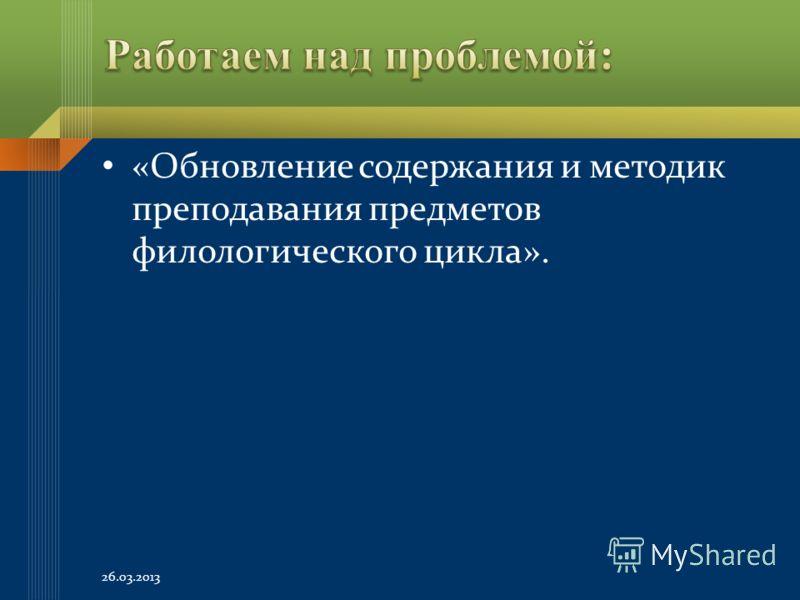 «Обновление содержания и методик преподавания предметов филологического цикла». 26.03.2013