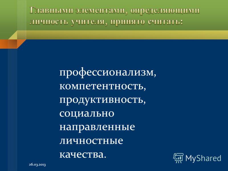 профессионализм, компетентность, продуктивность, социально направленные личностные качества. 26.03.2013