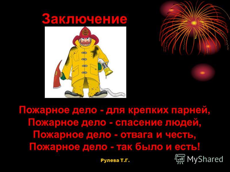 Пожарное дело - для крепких парней, Пожарное дело - спасение людей, Пожарное дело - отвага и честь, Пожарное дело - так было и есть! Заключение Рулева Т.Г.
