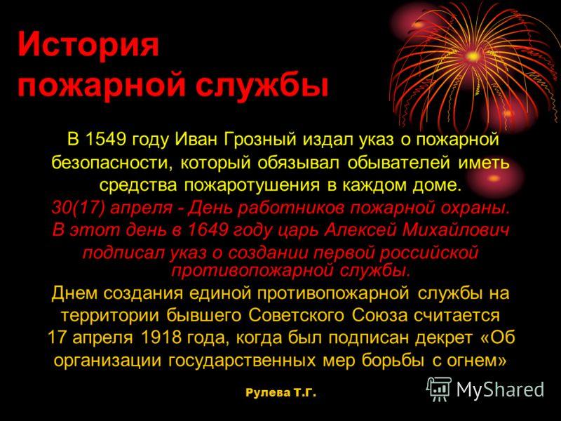 История пожарной службы В 1549 году Иван Грозный издал указ о пожарной безопасности, который обязывал обывателей иметь средства пожаротушения в каждом доме. 30(17) апреля - День работников пожарной охраны. В этот день в 1649 году царь Алексей Михайло