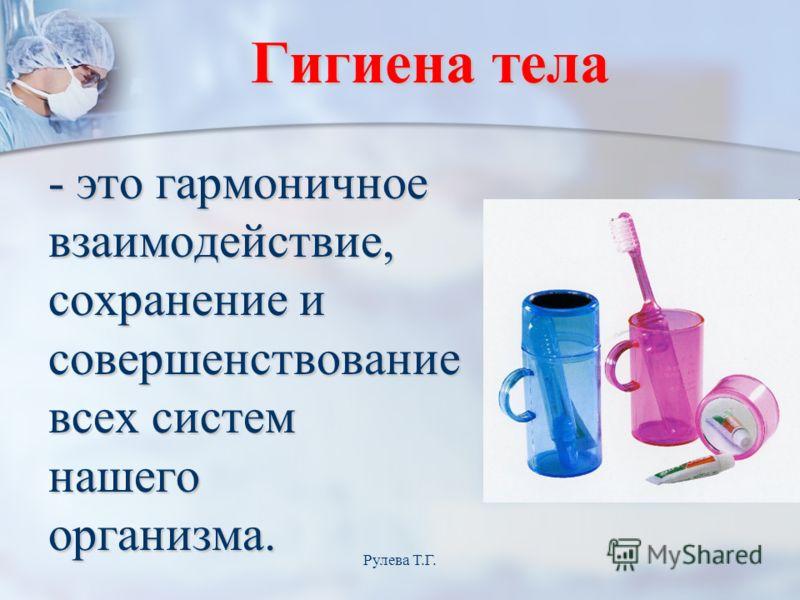 Гигиена тела - это гармоничное взаимодействие, сохранение и совершенствование всех систем нашегоорганизма. Рулева Т.Г.