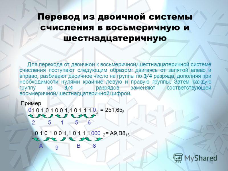 Перевод из двоичной системы счисления в восьмеричную и шестнадцатеричную Для перехода от двоичной к восьмеричной / шестнадцатеричной системе счисления поступают следующим образом : двигаясь от запятой влево и вправо, разбивают двоичное число на групп