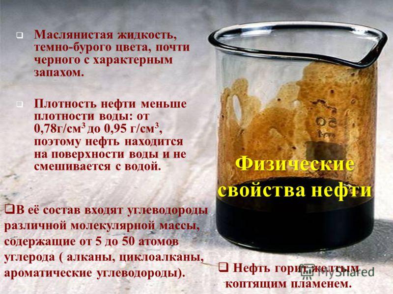 Маслянистая жидкость, темно-бурого цвета, почти черного с характерным запахом. Плотность нефти меньше плотности воды: от 0,78г/см 3 до 0,95 г/см 3, поэтому нефть находится на поверхности воды и не смешивается с водой. Нефть горит желтым коптящим плам