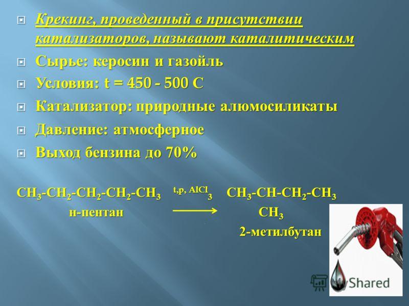 Крекинг, проведенный в присутствии катализаторов, называют каталитическим Крекинг, проведенный в присутствии катализаторов, называют каталитическим Сырье : керосин и газойль Сырье : керосин и газойль Условия : t = 450 - 500 С Условия : t = 450 - 500