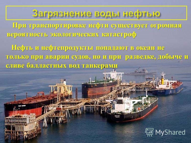 При транспортировке нефти существует огромная вероятность экологических катастроф При транспортировке нефти существует огромная вероятность экологических катастроф Нефть и нефтепродукты попадают в океан не только при аварии судов, но и при разведке,