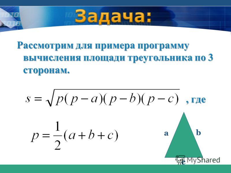 Рассмотрим для примера программу вычисления площади треугольника по 3 сторонам., где, где a b c